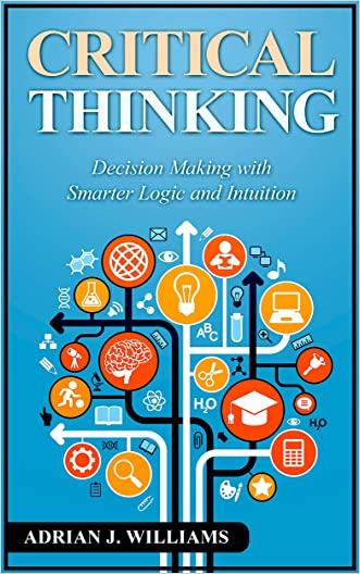 Critical Thinking: Decision Making with Smarter Intuition and Logic! (Critical Thinking, Decision Making, Logic, Intuition)