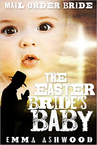 Mail Order Bride: The Easter Bride's Baby (Brides and Babies Historical Romance Series)