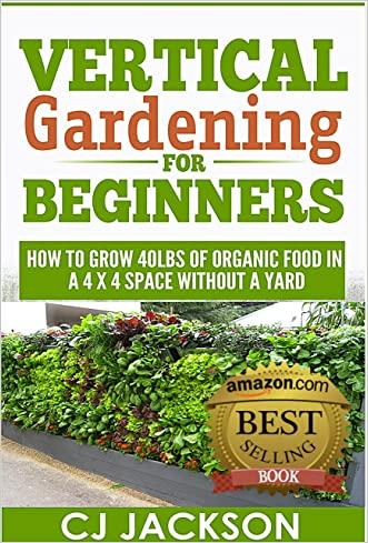 Vertical Gardening for Beginners: How To Grow 40 Pounds of Organic Food in a 4x4 Space Without a Yard (vertical gardening, urban gardening, urban homestead, ... survival guides, survivalist series) written by CJ Jackson