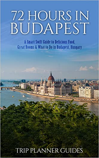 Budapest: 72 Hours in Budapest -A Smart Swift Guide to Delicious Food, Great Rooms & What to Do in Budapest, Hungary. (Trip Planner Guides)