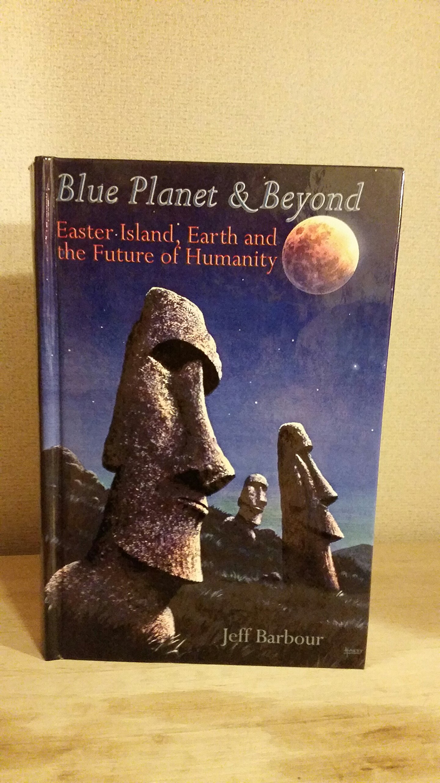 Blue Planet & Beyond: Easter Island, Earth & the Future of Humanity, Barbour, Jeff