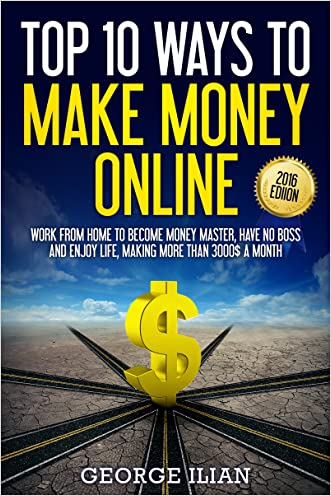 Top 10 Ways to Make Money Online 2016 Edition: Work from Home to Become Money Master, Have No Boss and Enjoy Life, Making More than 3000$ a Month (Affiliate, Fiverr, Freelancing, Youtube and More) written by George Ilian