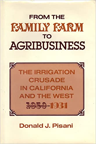 From the Family Farm to Agribusiness: The Irrigation Crusade in California, 1850-1931