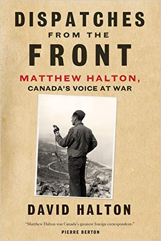 Dispatches from the Front: The Life of Matthew Halton, Canada's Voice at War