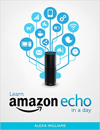 Amazon Echo: Learn Amazon Echo In A DAY! - The Ultimate Crash Course to Learning the Basics of Amazon Echo In No Time (Amazon Echo, Amazon Echo Course, ... Amazon Echo Books, Amazon Echo User Guide)