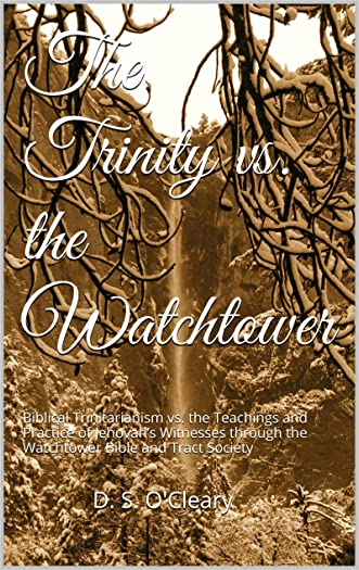 The Trinity vs. the Watchtower: Biblical Trinitarianism vs. the Teachings and Practice of Jehovah's Witnesses through the Watchtower Bible and Tract Society