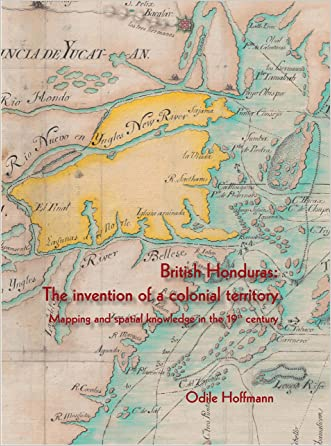 British Honduras: The invention of a colonial territory Mapping and spatial knowledge in the 19th century