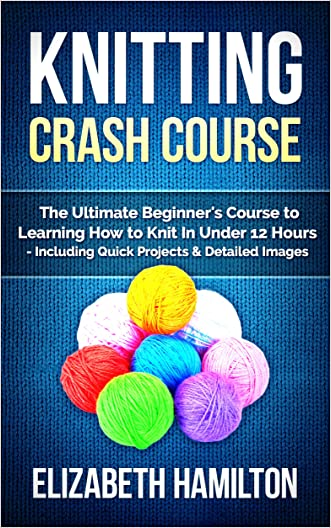 Knitting: Crash Course - The Ultimate Beginner's Course to Learning How to Knit In Under 12 Hours - Including Quick Projects & Detailed Images
