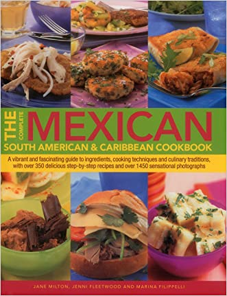 The Complete Mexican, South American & Caribbean Cookbook: A Vibrant And Fascinating Guide To Ingredients, Cooking Techniques And Culinary Traditions, ... Recipes And Over 1450 Sensational Photographs