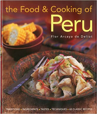 The Food and Cooking of Peru: Traditions, Ingredients, Tastes and Techniques in 60 Classic Recipes written by Flor Arcaya de Deliot