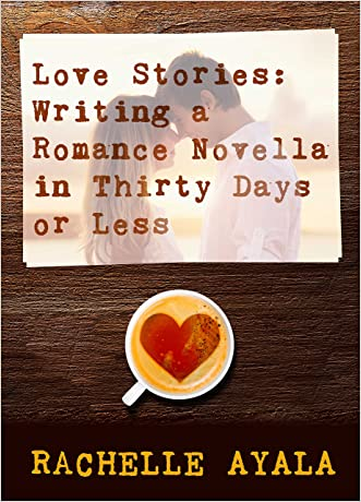 Love Stories: Writing a Romance Novella in Thirty Days or Less: A Romance In A Month How-To Book written by Rachelle Ayala