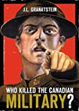 Granatstein, J.L.: Who Killed the Canadian Military