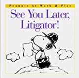 Schulz, Charles M.: See You Later, Litigator! (Peanuts at Work and Play)