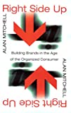 Mitchell, Alan: Right Side Up: Building Brands in the Age of the Organized Consumer