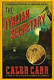 CALEB CARR: The Italian Secretary: A Further Adventure of Sherlock Holmes