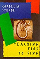 Teaching Pigs to Sing by Cordelia Strube