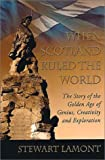 Lamont, Stewart: When Scotland Ruled the World: The Story of the Golden Age of Genius, Creativity and Exploration