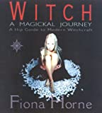 Horne, Fiona: Witch: A Magickal Journey  A Hip Guide to Modern Witchcraft