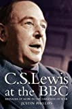 Phillips, Justin: C. S. Lewis at the BBC : Messages of Hope in the Darkness of War