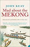 John Keay: Mad About the Mekong: Exploration and Empire in South East Asia