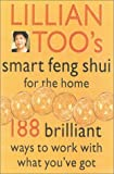Too, Lillian: Lillian Too&#39;s Smart Feng Shui for the Home: 188 Brilliant Ways to Work With What You&#39;Ve Got