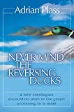 Plass, Adrian: Never Mind the Reversing Ducks: A Non-Theologian Encounters Jesus in the Gospel According to St Mark
