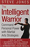 Jones, Steve: The Intelligent Warrior: Command Personal Power with Martial Arts Strategies