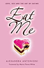 Eat Me: Love, Sex and the Art of Eating by…