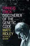 Matt Ridley: Francis Crick: Discoverer of The Genetic Code