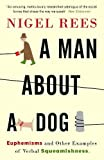 Rees, Nigel: A Man About A Dog: Euphemisms And Other Examples of Verbal Squeamishness