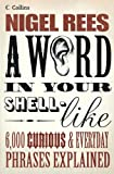 Rees, Nigel: A Word in Your Shell-like: 6,000 Curious &amp; Everyday Phrases Explained