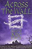 Nix, Garth: Across the Wall: A Tale of the Abhorsen and Other Stories