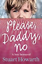 Please, Daddy, No: A Boy Betrayed by Stuart…