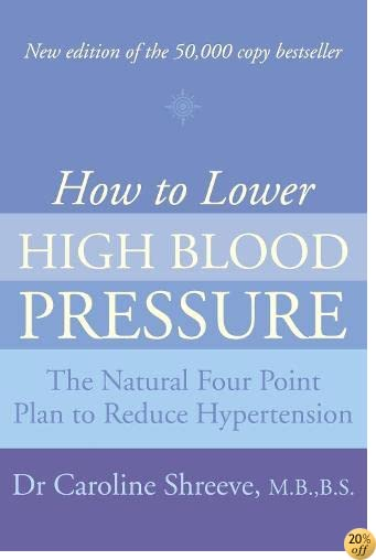 How to Lower High Blood Pressure: The Natural Four Point Plan to Reduce Hypertension