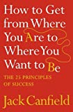 Canfield, Jack: How to Get from Where You Are to Where You Want to Be: The 25 Principles of Success