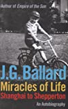 Ballard, J. G.: Miracles of Life: Shanghai to Shepperton: An Autobiography