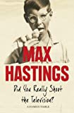 Max Hastings: Did You Really Shoot the Television?: A Family Fable: A Family Memoir