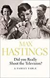 Hastings, Max: Did You Really Shoot the Television?: A Family Fable
