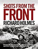 Richard Holmes: Shots from the Front: The British Soldier 1914-18