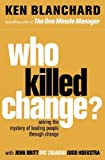 Ken Blanchard: Who Killed Change?: Solving the Mystery of Leading People Through Change