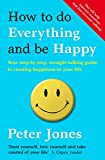 Jones, Peter: How to Do Everything and Be Happy: Your Step-by-Step, Straight-Talking Guide to Creating Happiness in Your Life