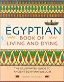 Fletcher, Joann: The Egyptian Book of Living and Dying: The Illustrated Guide to Ancient Egyptian Wisdom