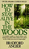 Angier, Bradford: How to Stay Alive in the Woods: A Complete Guide to Food, Shelter, and Self-Preservation-- Anywhere