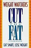 Weight Watchers: WEIGHT WATCHERS CUT THE FAT COOKBOOK: Eat Smart. Lose Weight