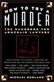Kurland, Michael: How to Try a Murder: The Handbook for Armchair Lawyer's