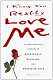 Orion, Doreen R.: I Know You Really Love Me: A Psychiatrist&#39;s Journal of Erotomania, Stalking, &amp; Obsessive Love