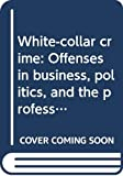Meier, Robert F.: White-Collar Crime: Offenses in Business, Politics, and the Professions