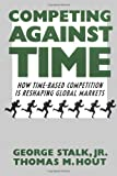 George Stalk, Jr.: Competing Against Time: How Time-based Competition is Reshaping Global Markets