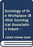 Warner, Malcolm: The Sociology of the Workplace: An Interdisciplinary Approach