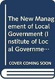 Stewart, John: The New Management of Local Government (Institute of Local Government Studies)